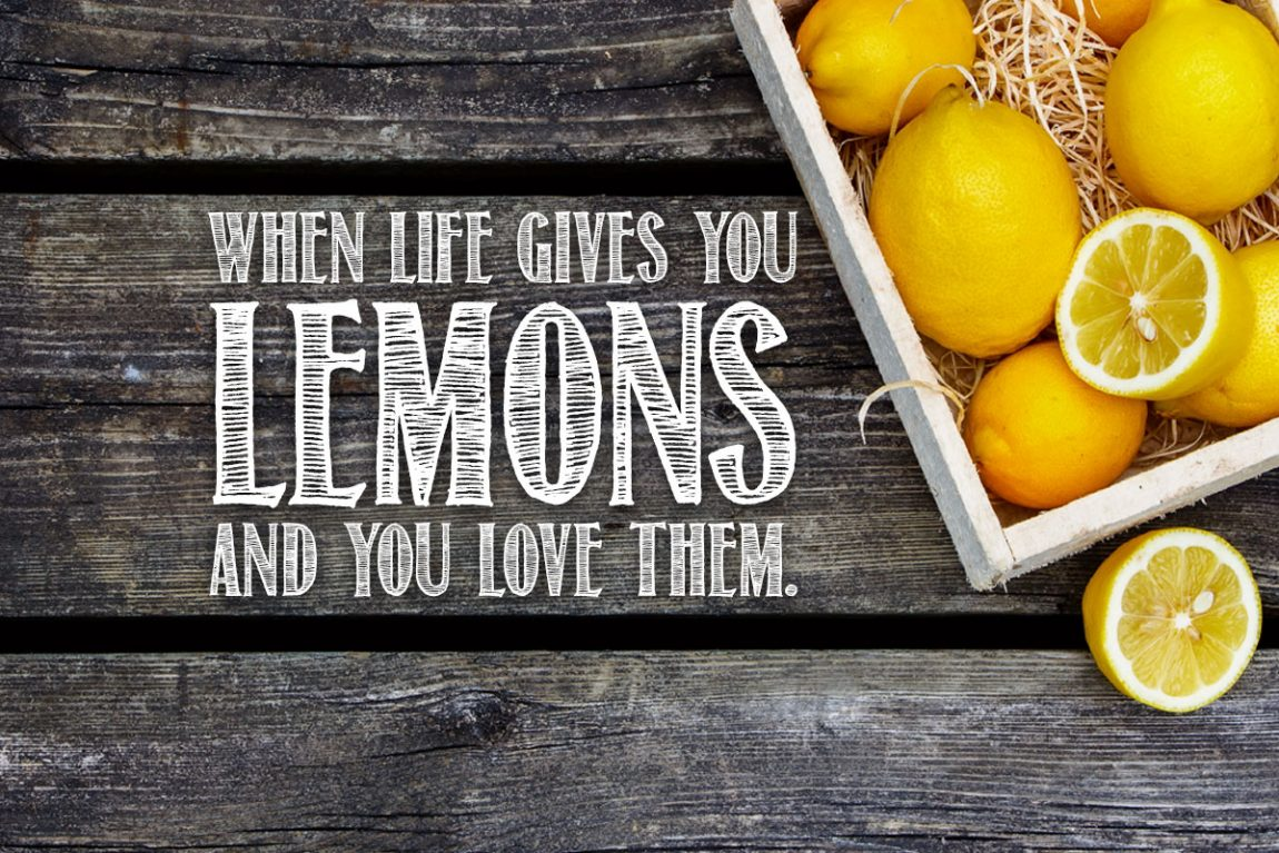 When life gives you lemons and you love them.